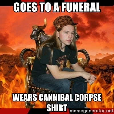 ScumBag MetalHead - GoeS to a funeral WEars cannibal coRpse shirt