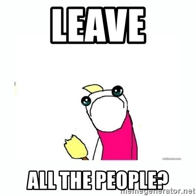 sad do all the things - Leave all the people?