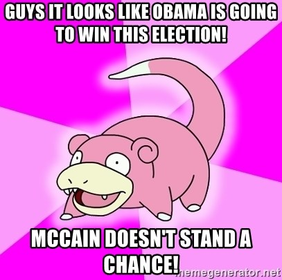 Slowpoke - Guys it looks like obama is going to win this election! Mccain doesn't stand a chance!