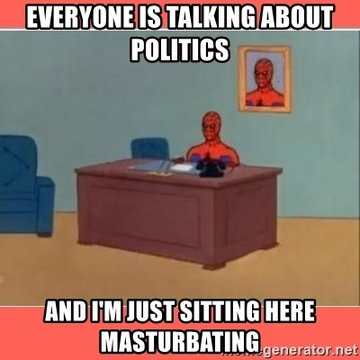 Masturbating Spider-Man - Everyone is talking about politics and i'm just sitting here masturbating