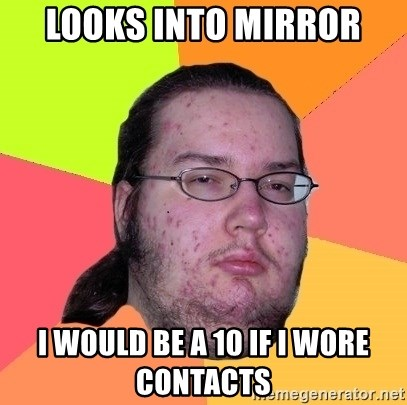 Butthurt Dweller - looks into mirror i would be a 10 if i wore contacts