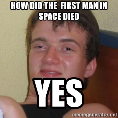 Really highguy - How did the  first man in space died yes