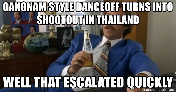 well that escalated quickly  - Gangnam style danceoff turns into shootout in Thailand well that escalated quickly