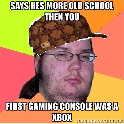 Scumbag nerd - SAYS HES MORE OLD SCHOOL THEN YOU FIRST GAMING CONSOLE WAS A XBOX