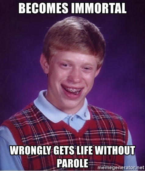 Bad Luck Brian - Becomes immortal Wrongly gets life without parole