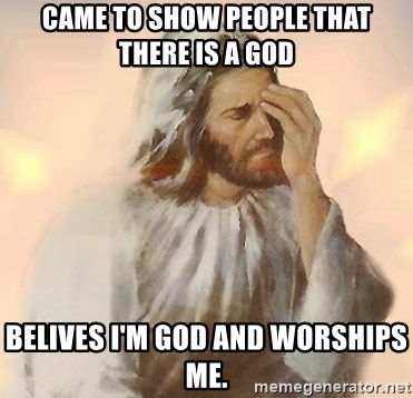 Facepalm Jesus - came to show people that there is a god belives i'm god and worships me.