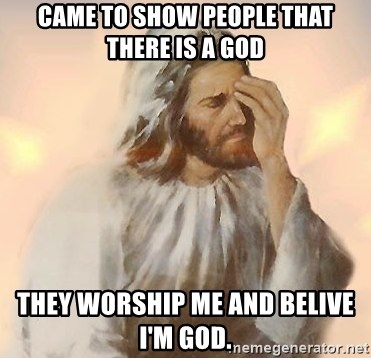 Facepalm Jesus - came to show people that there is a god they worship me and belive i'm god.