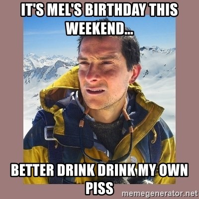 Bear Grylls Piss - IT'S MEL's birthday this weekend... BETTER DRINK DRINK MY OWN PISS