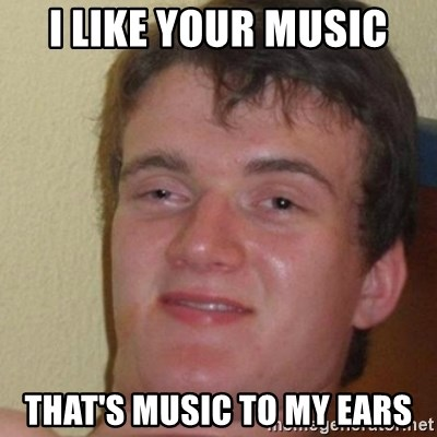 really high guy - I like your music That's music to my ears