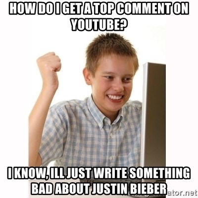 Computer kid - how do i get a top comment on youtube? i know, ill just write something bad about justin bieber