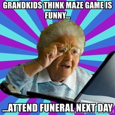 old lady - Grandkids think maze game is funny... ...attend funeral next day