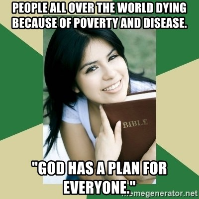 "Condescending Christian - people all over the world dying because of poverty and disease. ""God has a plan for everyone."""