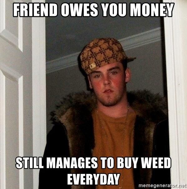 Scumbag Steve - Friend owes you money still manages to buy weed everyday