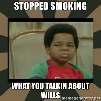 What you talkin' bout Willis  - Stopped smoking What you talkin about wills