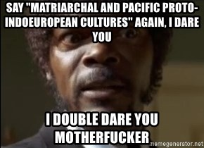 "Samuel Jackson  - say ""matriarchal and pacific proto-indoeuropean cultures"" again, i dare you i double dare you motherfucker"