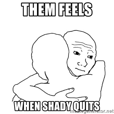 I know that feel bro blank - them feels when shady quits