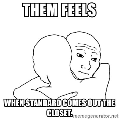 I know that feel bro blank - Them feels WHEN STANDARD COMES OUT THE CLOSET.