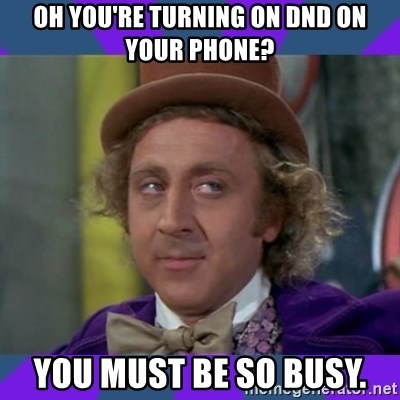 Sarcastic Wonka - Oh you're turning on DND on your phone? You mUst be so busy.