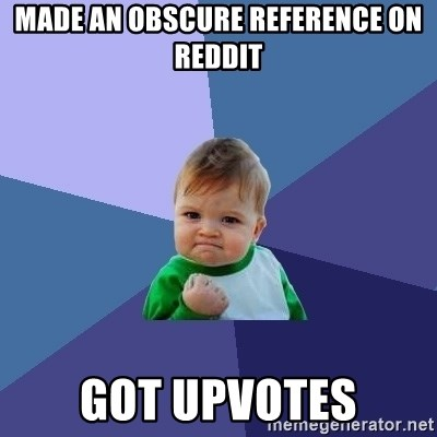 Success Kid - made an obscure reference on Reddit got upvotes