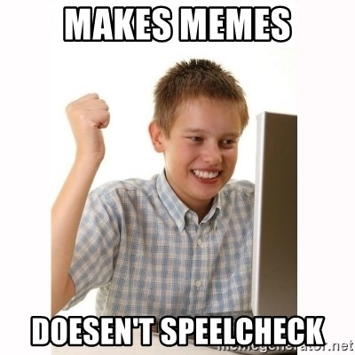 Computer kid - makes memes doesen't speelcheck