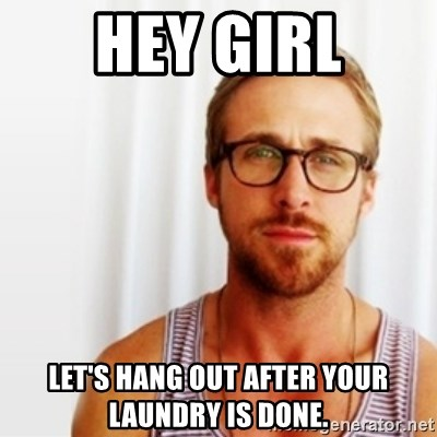 Ryan Gosling Hey  - Hey Girl let's hang out after your laundry is done.