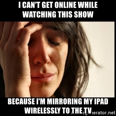 First World Problems - I can't get online while watching this show because I'm mirroring my ipad wirelessly to the TV