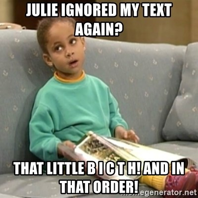 Olivia Cosby Show - Julie ignored my teXt again? That little B I C t H! And IN THAT ORDER!