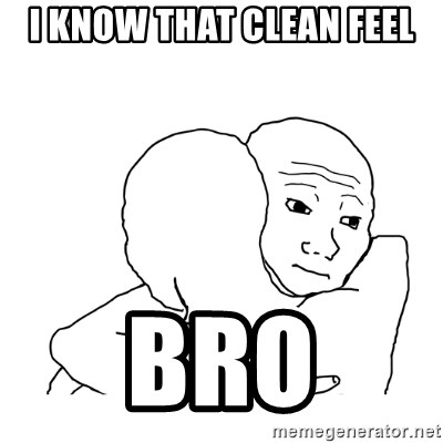 I know that feel bro blank - I know that clean feel bro