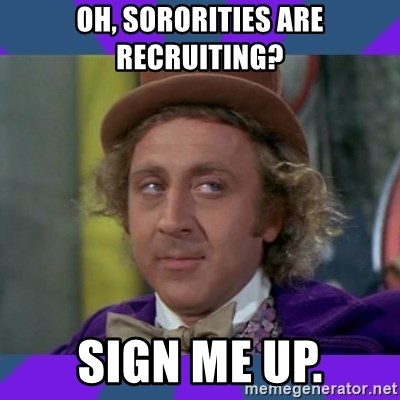 Sarcastic Wonka - Oh, Sororities Are recruiting? Sign me up.
