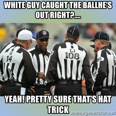 NFL Ref Meeting - White guy caught the ballHE'S OUT RIGHT?.... YEah! pretty sure that's hat Trick
