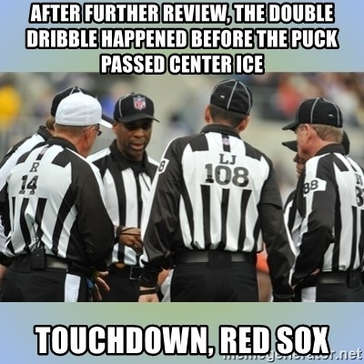 NFL Ref Meeting - After further review, the double dribble happened before the puck passed center ice touchdown, Red Sox