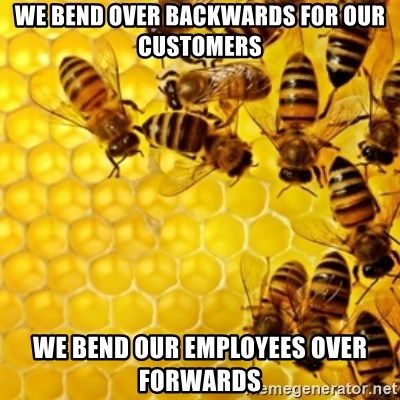 Honeybees - we bend over backwards for our customers we bend our employees over forwards