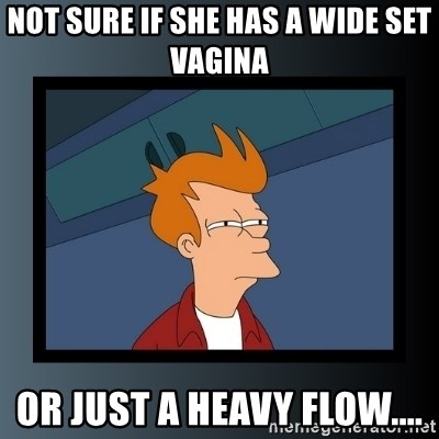 Not Sure If She Has A Wide Set Vagina Or Just A Heavy Flow