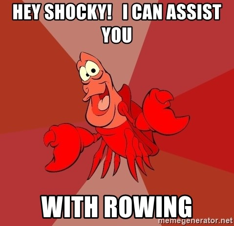Crab - hey shocky!   I can assist you with rowing