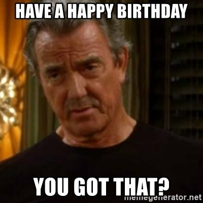 have a happy birthday you got that have a happy birthday you got that? victor newman y&r meme