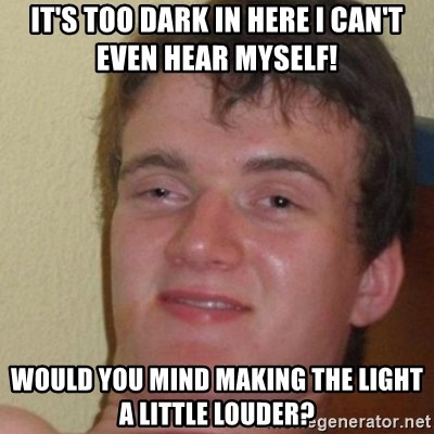 really high guy - it's too dark in here i can't even hear myself! would you mind making the light a little louder?