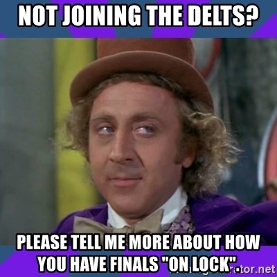 "Sarcastic Wonka - Not joining the delts? Please tell me more about how you have finals ""on lock""."