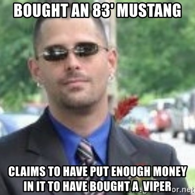 ButtHurt Sean - bought an 83' Mustang claims to have put enough money in it to have bought a  Viper