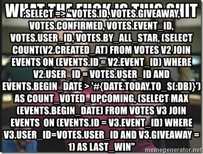 "star trek wtf - WHAT THE FUCK IS THIS SHIT :select => ""votes.id, votes.giveaway, votes.confirmed, votes.event_id, votes.user_id, votes.by_all_star, (select count(v2.created_at) from votes v2 join events ON (events.id = v2.event_id) where v2.user_id = votes.user_id and events.begin_date > '#{Date.today.to_s(:db)}') AS count_voted_upcoming, (select max(events.begin_date) from votes v3 join events  ON (events.id = v3.event_id) where v3.user_id=votes.user_id and v3.giveaway = 1) as last_win"""