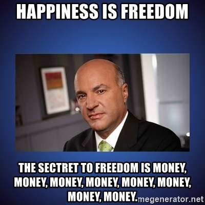 Kevin O'Leary - happiness is freedom the sectret to freedom is money, money, money, money, money, money, money, money.