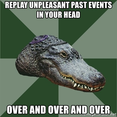 Aspie Alligator - REPLAY UNPLEASANT PAST EVENTS IN YOUR HEAD OVER AND OVER AND OVER