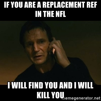 liam neeson taken - if you are a replacement ref in the nfl I will find you and i will kill you