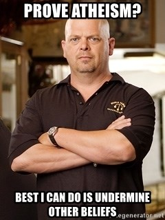 Rick Harrison - prove atheism? best i can do is undermine other beliefs