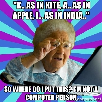 "old lady -  ""K.. AS IN KITE, A.. AS IN APPLE, I... AS IN INDIA.."" sO WHERE DO i PUT THIS? i'M NOT A COMPUTER PERSON"