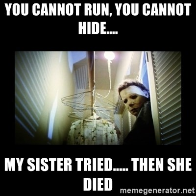 Michael Myers - You cannot run, you cannot hide.... my sister tried..... then she died