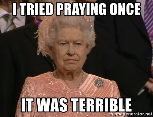 Angry Elizabeth Queen - I tried praying once it was terrible