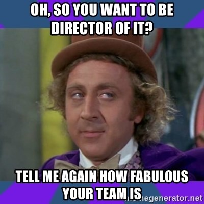 Sarcastic Wonka - Oh, so you want to be director of it? tell me again how fabulous your team is