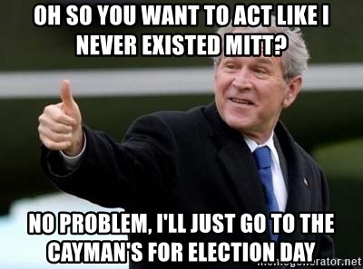 nice try bush bush - Oh so you want to act like I never existed Mitt? No problem, i'll just go to the cayman's for election day