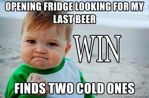 Win Baby - opening fridge looking for my last beer finds two cold ones