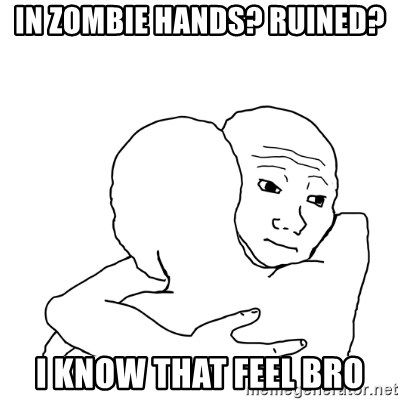 I know that feel bro blank - IN ZOMBIE HANDS? RUINED? I KNOW THAT FEEL BRO